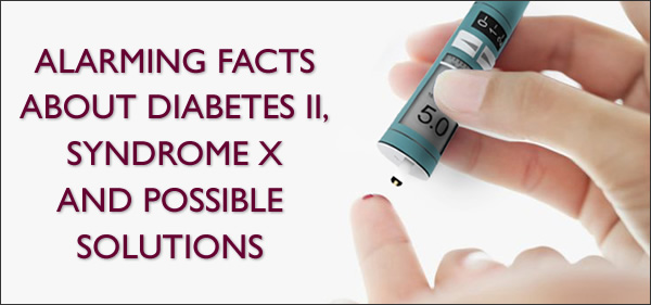 Alarming Facts About Diabetes II, Syndrome X and Possible Solutions